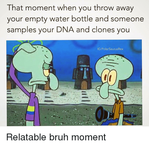 Bruh, Memes, and Water: That moment when you throw away  your empty water bottle and someone  samples your  DNA and clones you Relatable bruh moment
