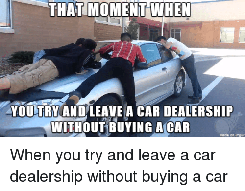 That Moment When You Try And Leave A Car Dealership Without Buying A