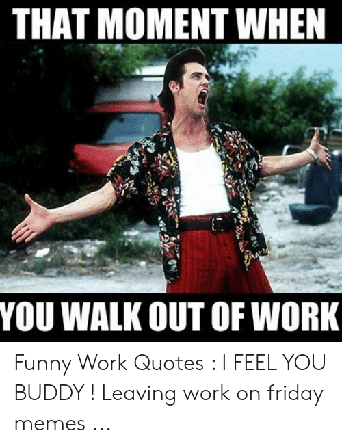 THAT MOMENT WHEN YOU WALK OUT OF WORK Funny Work Quotes I ...