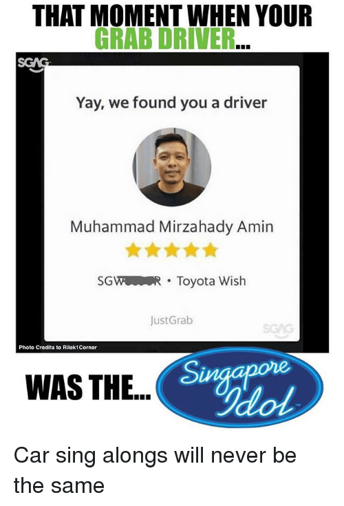 Memes, Toyota, and Muhammad: THAT MOMENT WHEN YOUR  GRAB DRIVER...  Yay, we found you a driver  Muhammad Mirzahady Amin  SGWR Toyota Wish  JustGrab  Photo Credits to Rilek1Corner  WAS THE..  Ilo Car sing alongs will never be the same