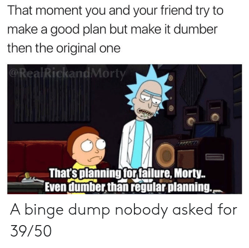 Good, Make A, and One: That moment you and your friend try to  make a good plan but make it dumber  then the original one  @RealRickandMorty  That'splanning forfailure, Morty..  Even dumber,than regular planning. A binge dump nobody asked for 39/50