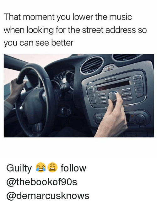 Memes, Music, and 🤖: That moment you lower the music  when looking for the street address so  you can see better Guilty 😂😩 follow @thebookof90s @demarcusknows