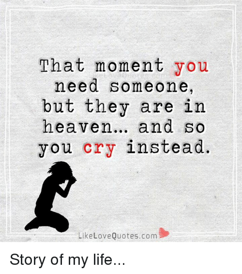 That Moment You Need Someone But They Are In Heaven And So You Cry