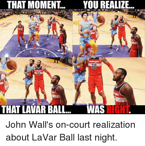 Nba, Last Night, and Moment: THAT MOMENT...  YOU REALIZ..  30  30  THAT LAVAR BALL.. WAS  RIGHT John Wall's on-court realization about LaVar Ball last night.
