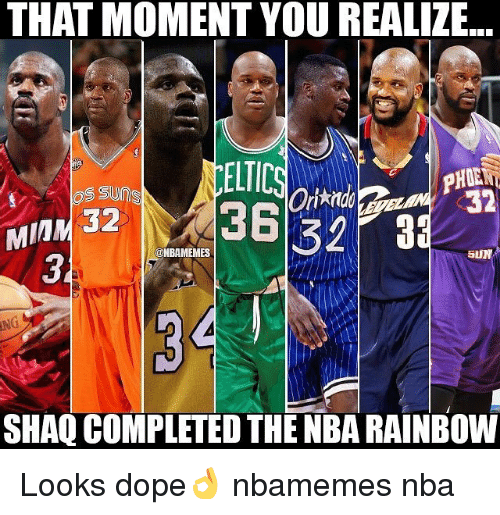 Basketball, Dope, and Nba: THAT MOMENT YOU REALIZE..  ELTIC  OS SUnes  32  36 32  MIM 32  (ONBAMEMES  SUN  SHAQ COMPLETED THE NBA RAINBOW Looks dope👌 nbamemes nba