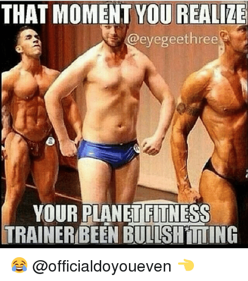 Gym, Planet Fitness, and Planets: THAT MOMENT YOU REALIZE  @eyegee three  YOUR PLANET FITNESS  TRAINERBEEN BULLSHITTING 😂 @officialdoyoueven 👈
