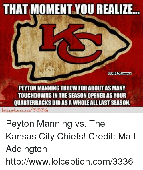 Kansas City Chiefs, Nfl, and Peyton Manning: THAT MOMENT YOU REALIZE...  PEYTON MANNING THREW FOR ABOUT AS MANY  TOUCHDOWNSIN THE SEASON OPENER AS YOUR  QUARTERBACKS DID ASAWHOLE ALL LAST SEASON.  3336 Peyton Manning vs. The Kansas City Chiefs! Credit: Matt Addington  http://www.lolception.com/3336