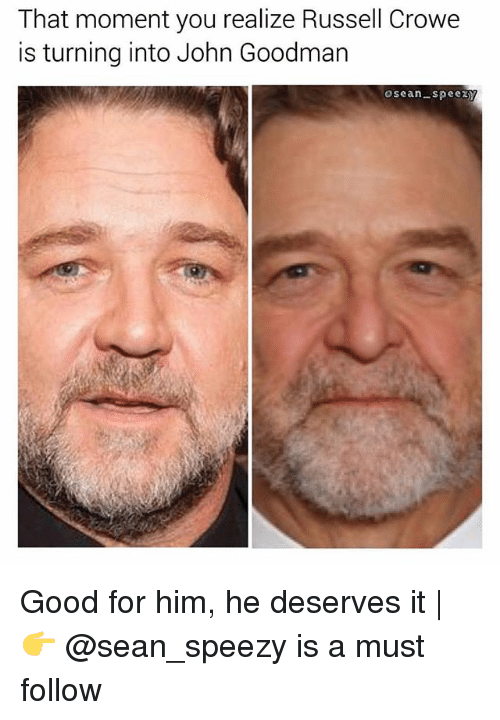 Memes, Russell Crowe, and Good: That moment you realize Russell Crowe  is turning into John Goodman  osean-spee Good for him, he deserves it   👉 @sean_speezy is a must follow