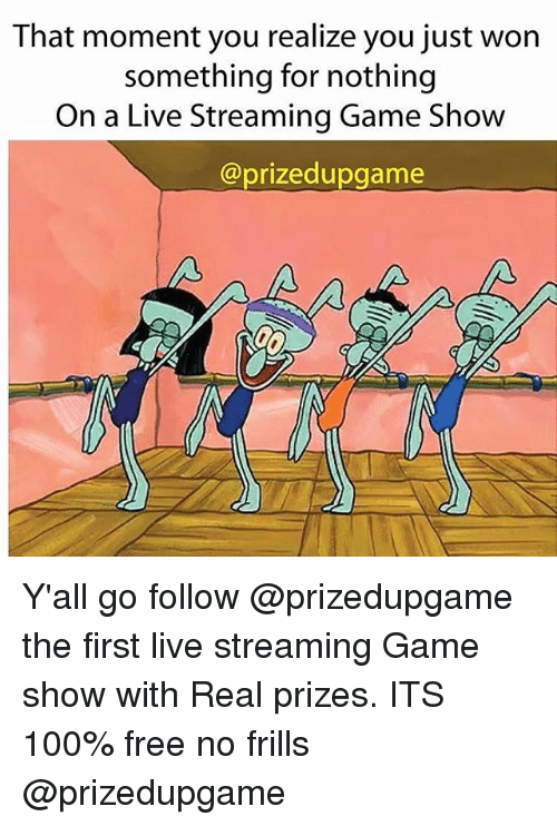 Anaconda, Free, and Game: That moment you realize you just won  something for nothing  On a Live Streaming Game Show  @prizedupgame Y'all go follow @prizedupgame the first live streaming Game show with Real prizes. ITS 100% free no frills @prizedupgame