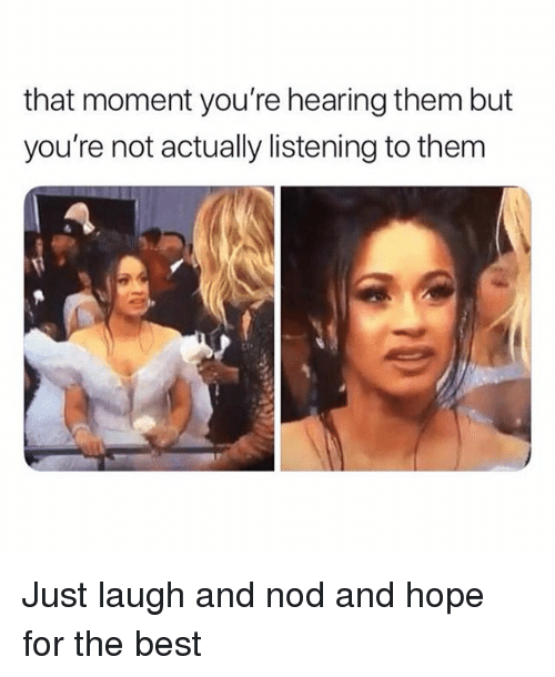 Best, Girl Memes, and Hope: that moment you're hearing them but  you're not actually listening to them Just laugh and nod and hope for the best