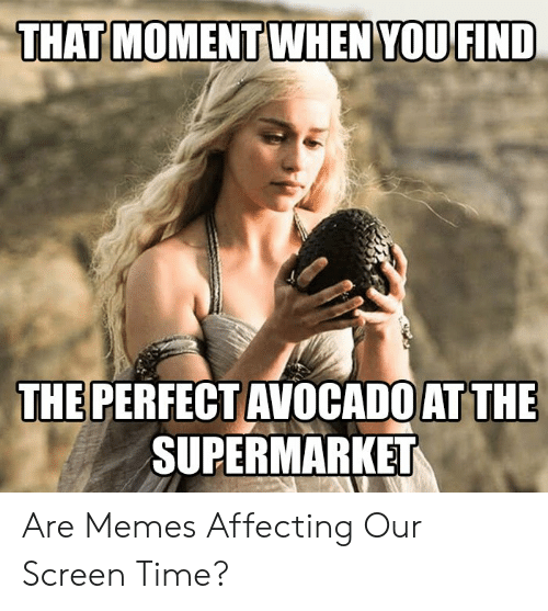 Memes, Avocado, and Time: THAT MOMENTWHEN YOU FIND  THE PERFECT AVOCADO AT THE  SUPERMARKET Are Memes Affecting Our Screen Time?