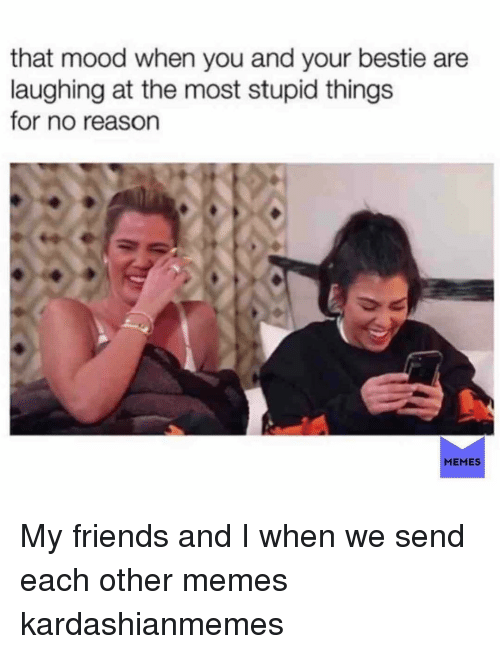 Friends, Memes, and Mood: that mood when you and your bestie are  laughing at the most stupid things  for no reason  MEMES My friends and I when we send each other memes kardashianmemes