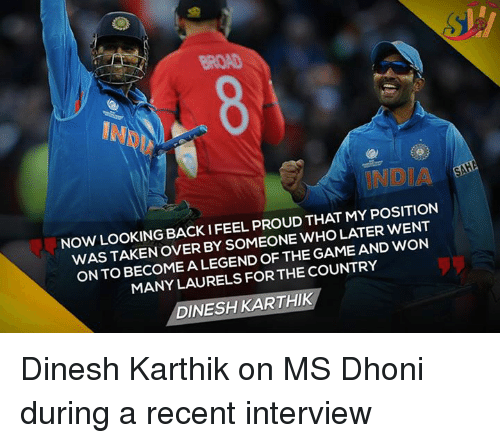 Memes, 🤖, and Legend: THAT MY POSITION  NOW LOOKING BACK WHO LATER WENT  WAS TAKEN OVER BY SOMEONE GAME AND WON  ONTO BECOME A LEGEND OF THE MANY LAURELS FOR THE COUNTRY  DINESH KARTHIK Dinesh Karthik on MS Dhoni during a recent interview