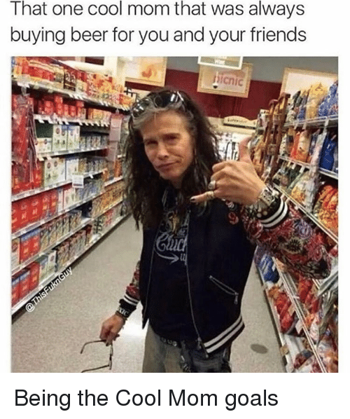 that one cool mom that was always buying beer for 9790072 25 best cool mom memes snacking memes, from memes, im a cool mom