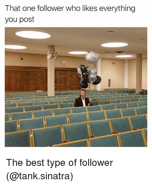 Memes, Best, and 🤖: That one follower who likes everything  you post The best type of follower (@tank.sinatra)