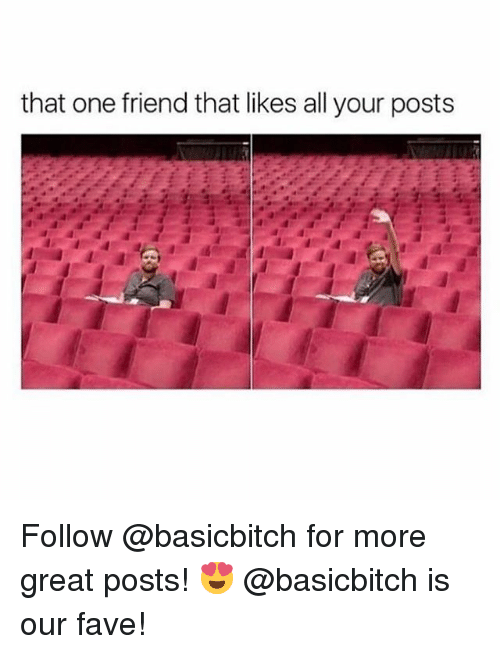 Memes, Fave, and 🤖: that one friend that likes all your posts Follow @basicbitch for more great posts! 😍 @basicbitch is our fave!