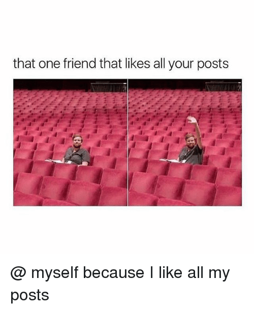 Girl Memes, One, and Friend: that one friend that likes all your posts @ myself because I like all my posts