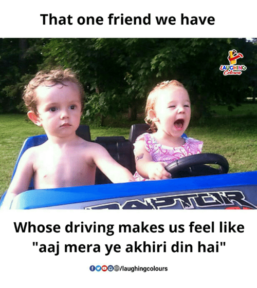 """Driving, Indianpeoplefacebook, and One: That one friend we have  AUGHING  Whose driving makes us feel like  """"aaj mera ye akhiri din hai""""  0O00/laughingcolours"""
