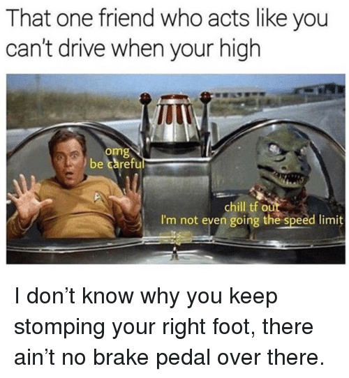 Chill, Omg, and Drive: That one friend who acts like you  can't drive when your high  omg  be careful  chill tf out  I'm not even going the speed limit <p>I don&rsquo;t know why you keep stomping your right foot, there ain&rsquo;t no brake pedal over there.</p>
