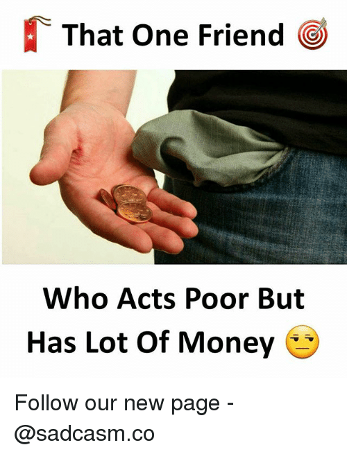 Memes, Money, and 🤖: That One Friend  Who Acts Poor But  Has Lot Of Money Follow our new page - @sadcasm.co