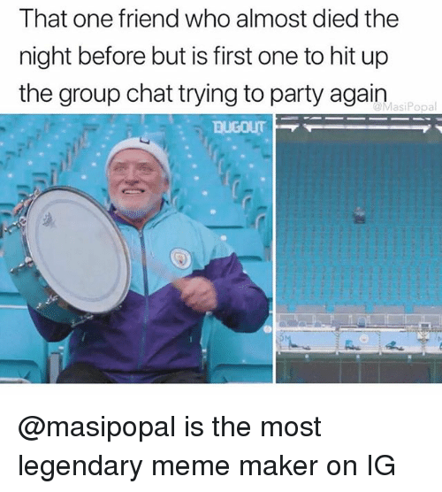 Group Chat, Meme, and Party: That one friend who almost died the  night before but is first one to hit up  the group chat trying to party again  MasiPopal @masipopal is the most legendary meme maker on IG