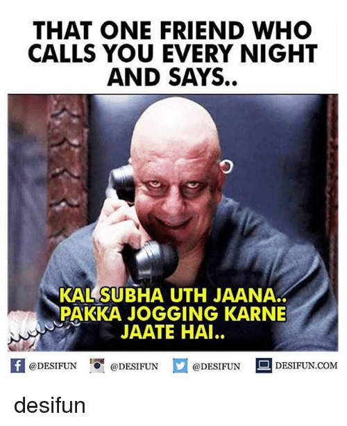 Memes, 🤖, and Com: THAT ONE FRIEND WHO  CALLS YOU EVERY NIGHT  AND SAYS.  っ  KALSUBHA UTH JAANA.  PAKKA JOGGING KARNE  JAATE HAI..  困  @DESIFUN@DESIFUN  @DESIFUN DESIFUN.COM desifun