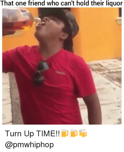 Memes, 🤖, and Hold: That one friend who can't hold their liquor Turn Up TIME!!🍺🍺🍻 @pmwhiphop