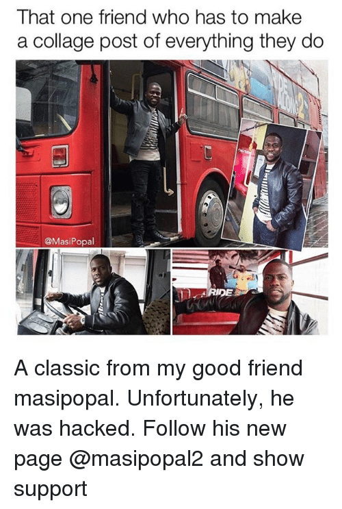 Collage, Good, and Dank Memes: That one friend who has to make  a collage post of everything they do  @MasiPopal  RIDE A classic from my good friend masipopal. Unfortunately, he was hacked. Follow his new page @masipopal2 and show support