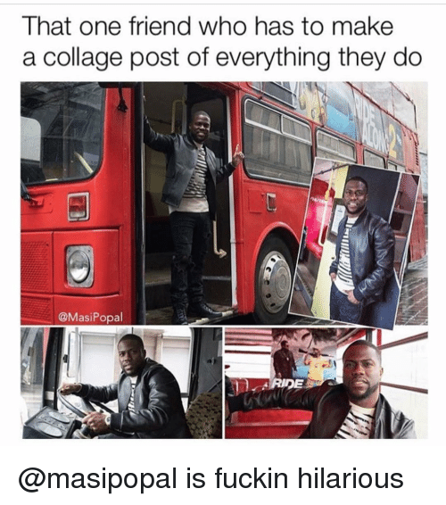 Collage, Dank Memes, and Collages: That one friend who has to make  a collage post of everything they do  @Masi Popal @masipopal is fuckin hilarious