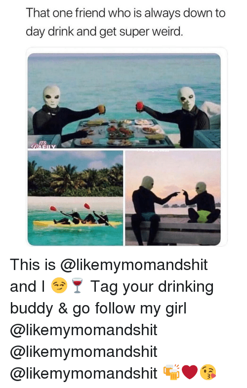 That One Friend Who Is Always Down To Day Drink And Get Super Weird