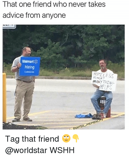 Advice, Homeless, and Hungry: That one friend who never takes  advice from anyone  Walmart  Hiring  HOMELESS  HUNGRY  ANYTHING-  EAL  EM  DENTE Tag that friend 🙄👇 @worldstar WSHH