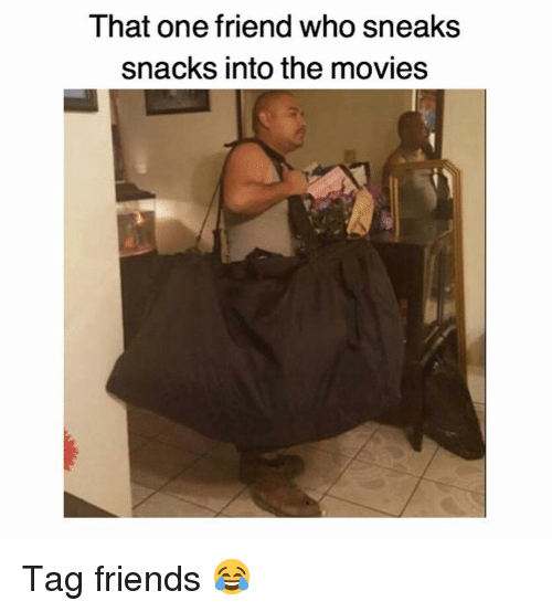 Friends, Memes, and Movies: That one friend who sneaks  snacks into the movies Tag friends 😂