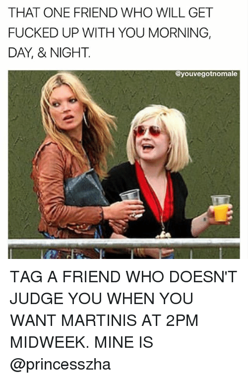 Memes, 🤖, and Mine: THAT ONE FRIEND WHO WILL GET  FUCKED UP WITH YOU MORNING,  DAY, & NIGHT.  eyouvegotnomale TAG A FRIEND WHO DOESN'T JUDGE YOU WHEN YOU WANT MARTINIS AT 2PM MIDWEEK. MINE IS @princesszha