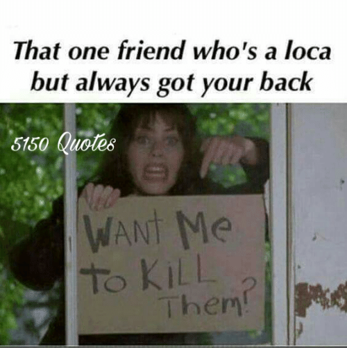that one friend who s a loca but always got your back 5150 quotes an
