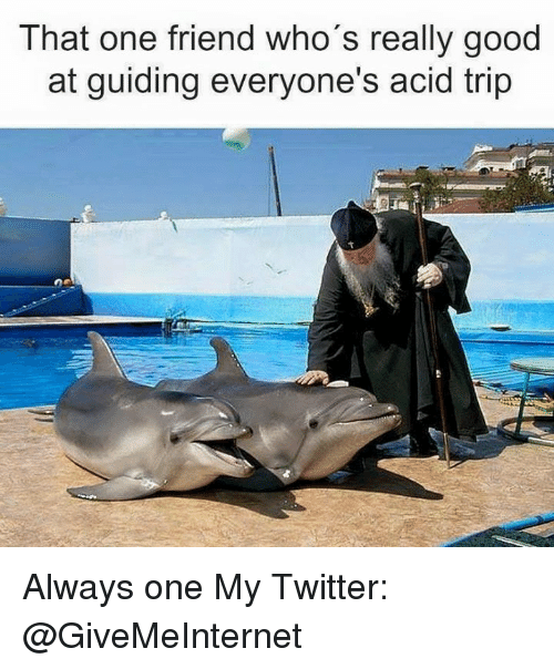 Dank, Twitter, and Good: That one friend who's really good  at guiding everyone's acid trip Always one  My Twitter: @GiveMeInternet