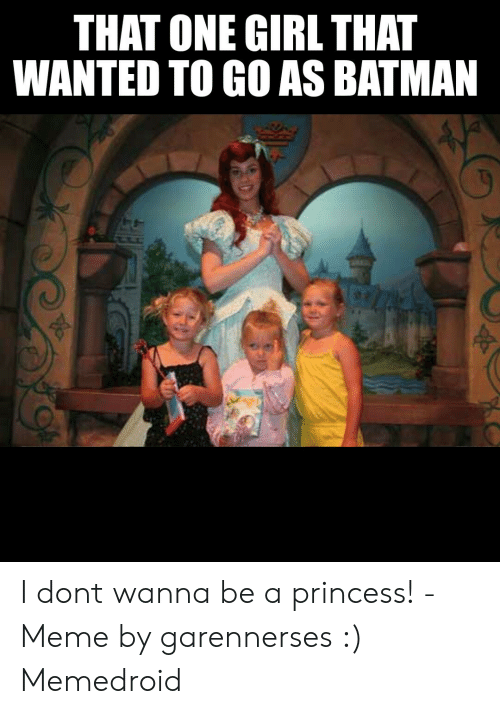Batman, Meme, and Girl: THAT ONE GIRL THAT  WANTED TO GO AS BATMAN I dont wanna be a princess! - Meme by garennerses :) Memedroid