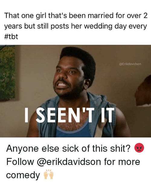 Memes, Shit, and Tbt: That one girl that's been married for over 2  years but still posts her wedding day every  #tbt  @Erikdavidson  l SEEN'T IT Anyone else sick of this shit? 😡 Follow @erikdavidson for more comedy 🙌🏼