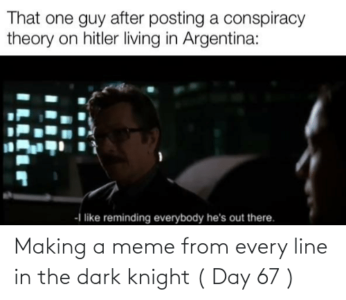 Meme, Argentina, and The Dark Knight: That one guy after posting a conspiracy  theory on hitler living in Argentina:  -I like reminding everybody he's out there. Making a meme from every line in the dark knight ( Day 67 )