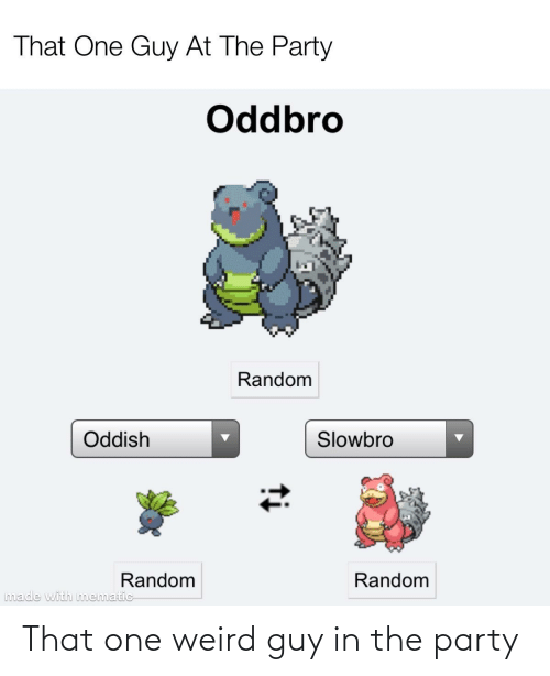 Party, Reddit, and Weird: That One Guy At The Party  Oddbro  Random  Slowbro  Oddish  Random  Random  made with mematic  ti That one weird guy in the party