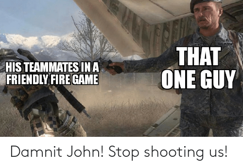 Fire, Reddit, and Game: THAT  ONE GUY  HIS TEAMMATES INA  FRIENDLY FIRE GAME Damnit John! Stop shooting us!