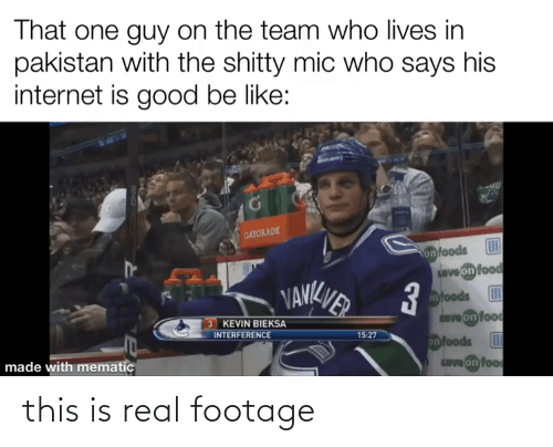 Be Like, Food, and Gatorade: That one guy on the team who lives in  pakistan with the shitty mic who says his  internet is good be like:  GATORADE  onfoods  save on food  VANKVER  nfoods  dve on food  3 KEVIN BIEKSA  INTERFERENCE  15:27  onfoods  ave on foo  made with mematic this is real footage