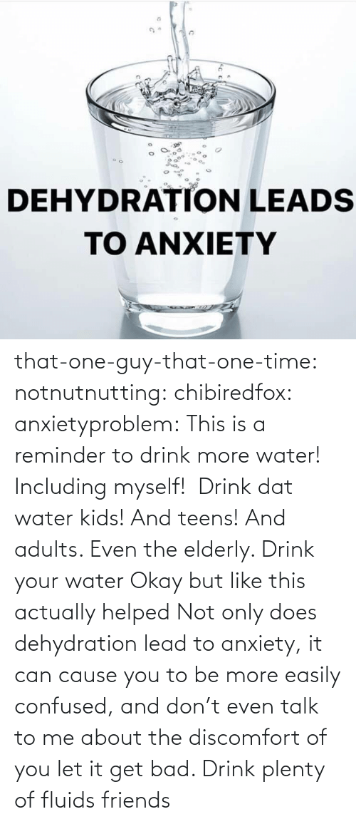 Bad, Confused, and Friends: that-one-guy-that-one-time: notnutnutting:  chibiredfox:  anxietyproblem: This is a reminder to drink more water! Including myself!    Drink dat water kids! And teens! And adults. Even the elderly.       Drink your water    Okay but like this actually helped     Not only does dehydration lead to anxiety, it can cause you to be more easily confused, and don't even talk to me about the discomfort of you let it get bad. Drink plenty of fluids friends