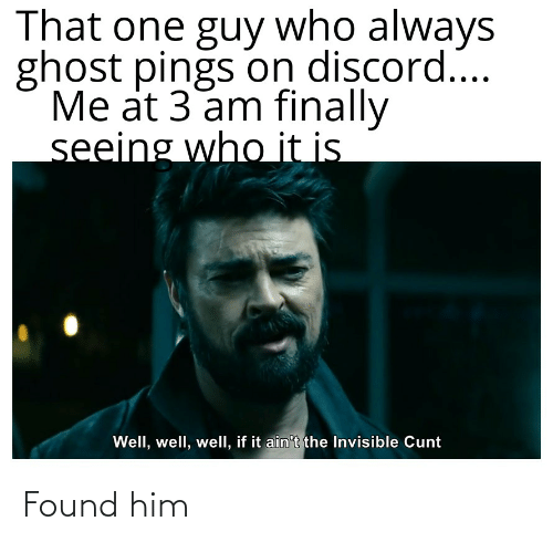 Cunt, Ghost, and Dank Memes: That one guy who always  ghost pings on discord...  Me at 3 am finally  seeing who it is  Well, well, well, if it ain't the Invisible Cunt Found him