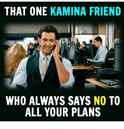 That One Kamina Friend Who Always Says No To All Your Plans Meme