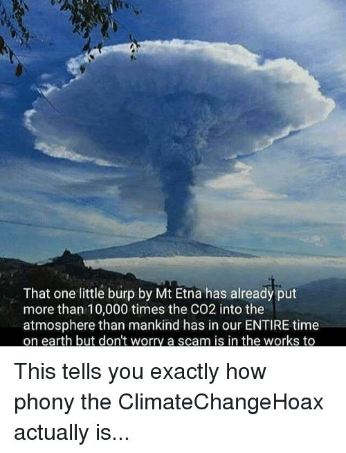 Memes, 🤖, and Co2: That one little burp by Mt Etna has already put  more than 10,000 times the CO2 into the  atmosphere than mankind has in our ENTIRE time  on earth but don't worry a scam is in the works to This tells you exactly how phony the ClimateChangeHoax actually is...