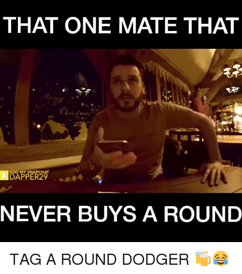Dodgers, Memes, and Chat: THAT ONE MATE THAT  ADD MY SNAP CHAT  NEVER BUYS A ROUND TAG A ROUND DODGER 🍻😂
