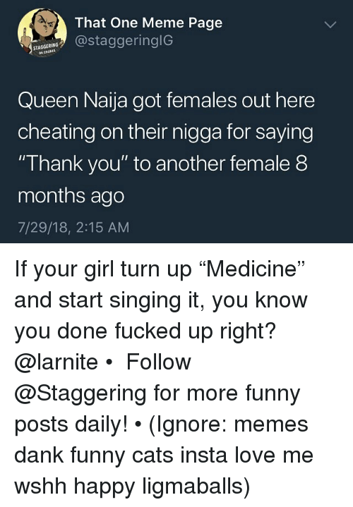 "Cats, Cheating, and Dank: That One Meme Page  staagerin  STAGGERING  Queen Naija got females out here  cheating on their nigga for saying  ""Thank you"" to another female 8  months ago  7/29/18, 2:15 AM If your girl turn up ""Medicine"" and start singing it, you know you done fucked up right? @larnite • ➫➫➫ Follow @Staggering for more funny posts daily! • (Ignore: memes dank funny cats insta love me wshh happy ligmaballs)"