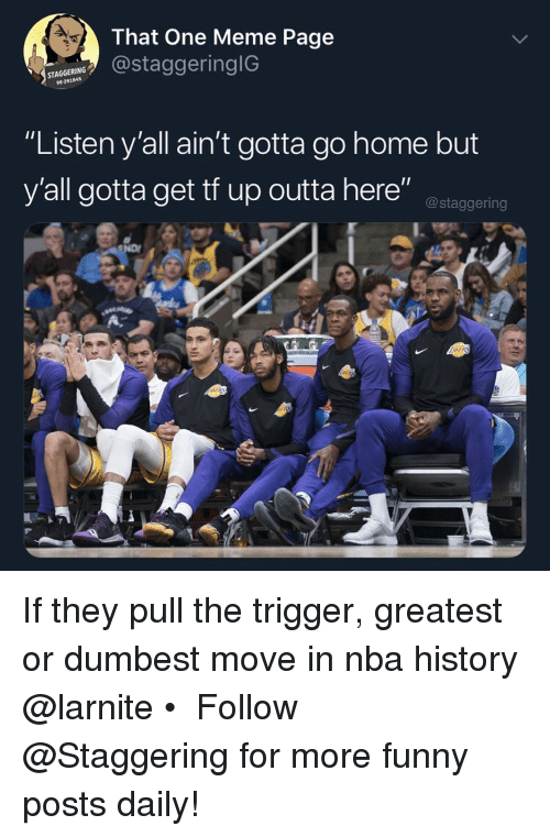 "Funny, Meme, and Nba: That One Meme Page  staggeringiG  STA  96291845  ""Listen y'all ain't gotta go home but  y'all gotta get tf up outta here"" ostaggering If they pull the trigger, greatest or dumbest move in nba history @larnite • ➫➫➫ Follow @Staggering for more funny posts daily!"