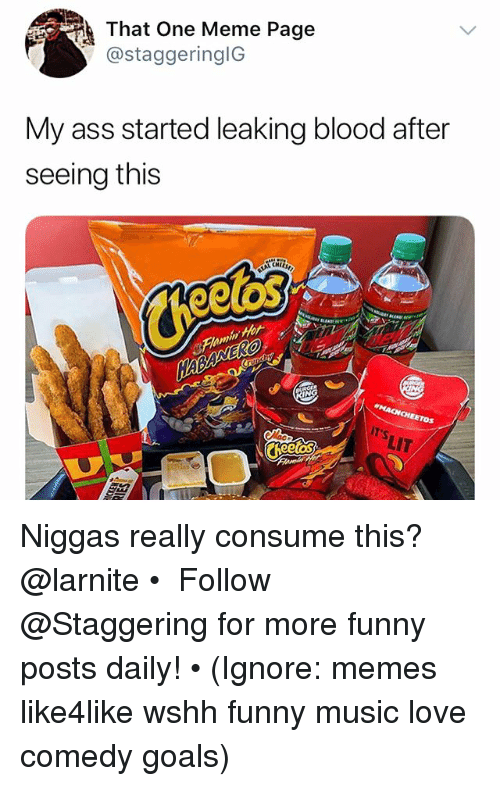 Ass, Funny, and Goals: That One Meme Page  @staggeringlG  My ass started leaking blood after  seeing this  elas  IT'S  LIT Niggas really consume this? @larnite • ➫➫➫ Follow @Staggering for more funny posts daily! • (Ignore: memes like4like wshh funny music love comedy goals)