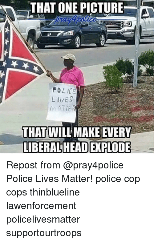 Head, Memes, and Police: THAT ONE PICTURE  POLICE  M ATTE  THAT WILL MAKE EVERY  LIBERAL HEAD EXPLODE Repost from @pray4police Police Lives Matter! police cop cops thinblueline lawenforcement policelivesmatter supportourtroops